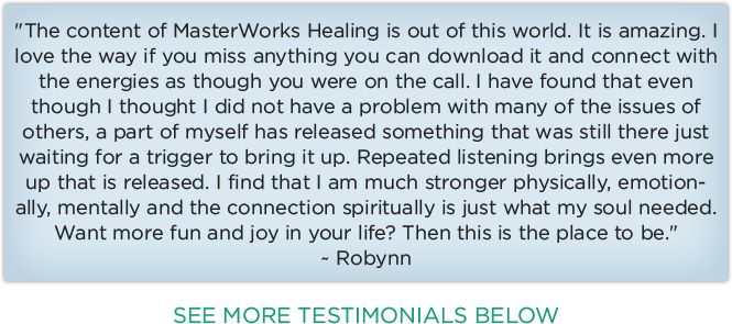 The content of MasterWorks Healing is out of this world. It is amazing. I love the way if you miss anything you can download it and connect with the energies as though you were on the call. I have found that even though I thought I did not have a problem with many of the issues of others, a part of myself has released something that was still there just waiting for a trigger to bring it up. Repeated listening brings even more up that is released. I find that I am much stronger physically, emotionally, mentally and the connection spiritually is just what my soul needed. Want more fun and joy in your life? Then this is the place to be.