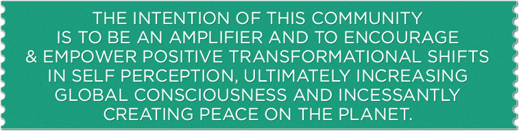 The Intention of this COMMUNITY is to be an amplifier and to encourage and empower positive transformational shifts in Self perception, ultimately increasing global consciousness and incessantly creating peace on the planet.