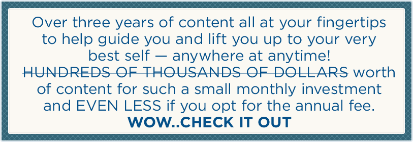 Over three years of content all at your fingertips to help guide you and lift you up to your very best self - anywhere at anytime! Hundreds of thousands of dollars worth of content for such a small monthly  investment and EVEN LESS if you opt for the annual fee. WOW..CHECK IT OUT