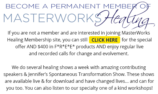 Become a Permanant Member of MasterWorks Healing - If you are not a member and are interested in joing MasterWorks Healing Membership site, you can still CLICK HERE for the special offer, AND $400 in F*R*E*E* products AND enjoy regular live and recorded calls for change and evolvement. We do several healing shows a week with amazing contributing speakers & Jennifer's Body Dialog Show. These shows are available live & for download and have changed lives... and can for you too. You can also listen to our specialty one of a kind workshops!