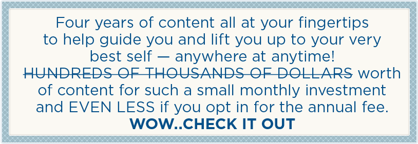 Four years of content all at your fingertips to help guide you and lift you up to your very best self - anywhere at anytime! Hundreds of thousands of dollars worth of content for such a small monthly investment and EVEN LESS if you opt for the annual fee. WOW..CHECK IT OUT